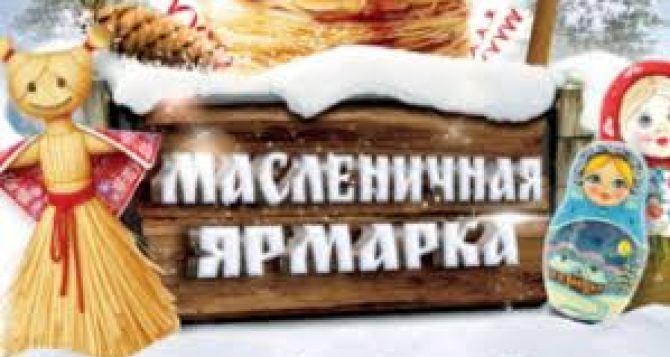 Завтра в Луганске состоится Масленичная ярмарка